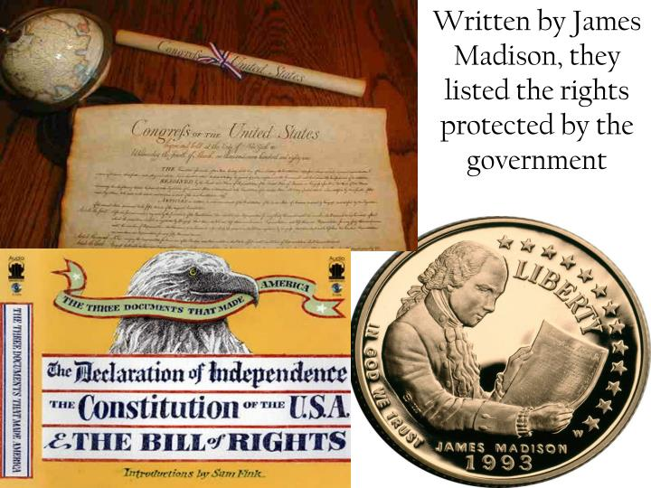 Written by James Madison, they listed the rights protected by the government