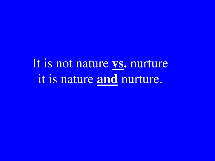 a reflection on the topic of human nature versus nurture Nevertheless, despite our restrictions on setting up human-based experiments, we do see real-world examples of nature-nurture at work in the human sphere—though they only provide partial answers to our many questions.