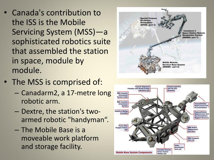 Canada's contribution to the ISS is the Mobile Servicing System (MSS)—a sophisticated robotics suite that assembled the station in space, module by module.