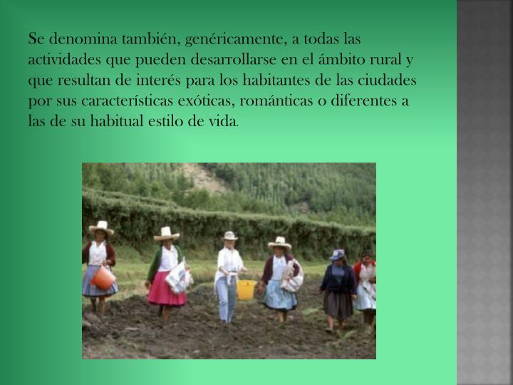 Se denomina también, genéricamente, a todas las actividades que pueden desarrollarse en el ámbito rural y que resultan de interés para los habitantes de las ciudades por sus características exóticas, románticas o diferentes a las de su habitual estilo de vida