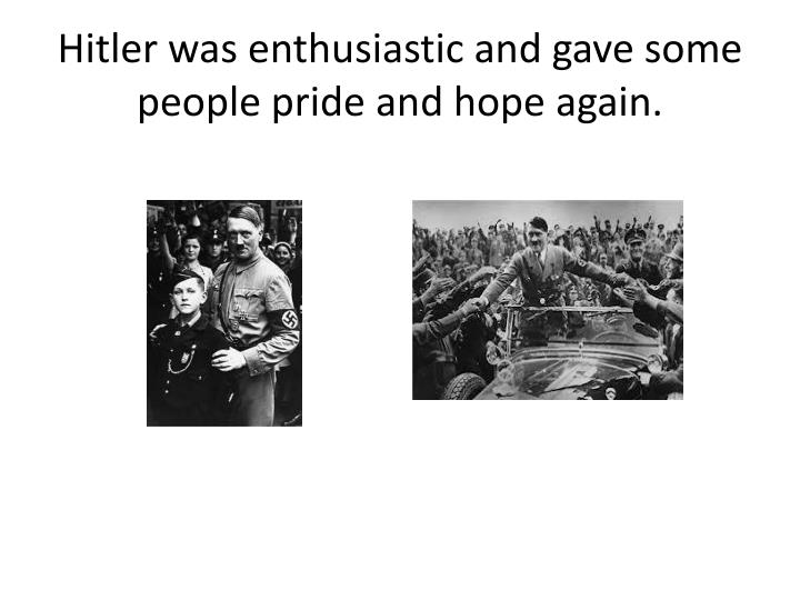 Hitler was enthusiastic and gave some people pride and hope again.