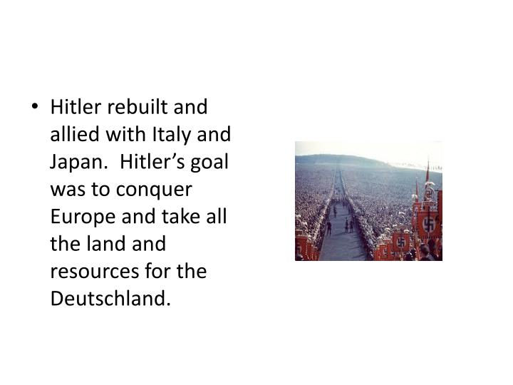 Hitler rebuilt and allied with Italy and Japan.  Hitler's goal was to conquer Europe and take all the land and resources for the Deutschland.