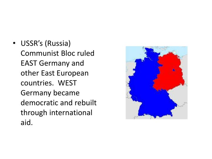 USSR's (Russia) Communist Bloc ruled EAST Germany and other East European countries.  WEST Germany became democratic and rebuilt through international aid.
