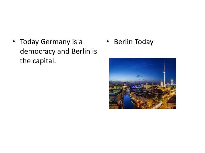 Today Germany is a democracy and Berlin is the capital.