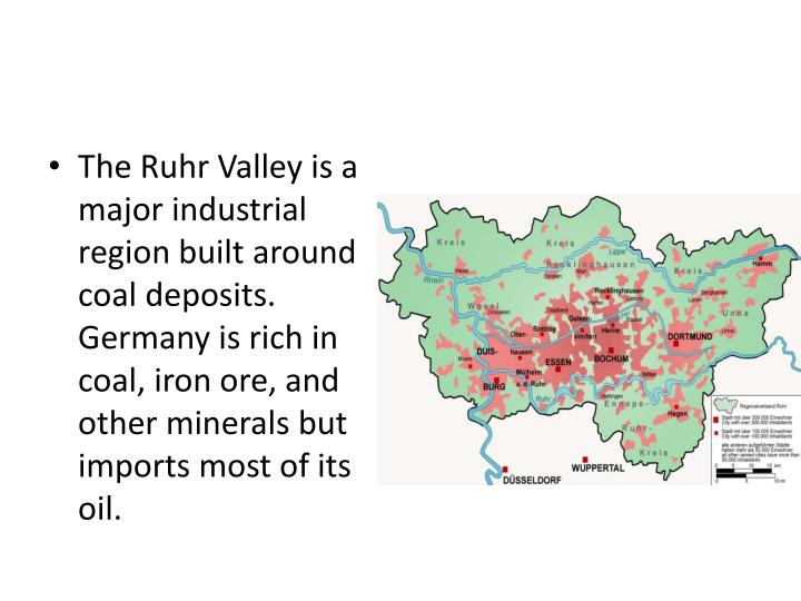 The Ruhr Valley is a major industrial region built around coal deposits.  Germany is rich in coal, iron ore, and other minerals but imports most of its oil.