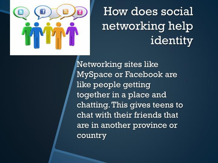 Networking sites like MySpace or Facebook are like people getting together in a place and chatting. This gives teens to chat with their friends that are in another province or country