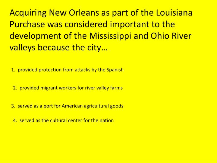 Acquiring New Orleans as part of the Louisiana Purchase was considered important to the development of the Mississippi and Ohio River valleys because the city…
