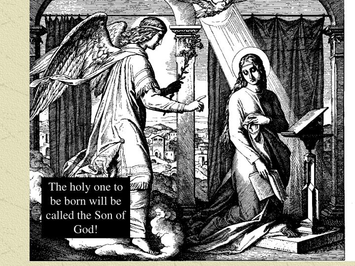 The holy one to be born will be called the Son of God!