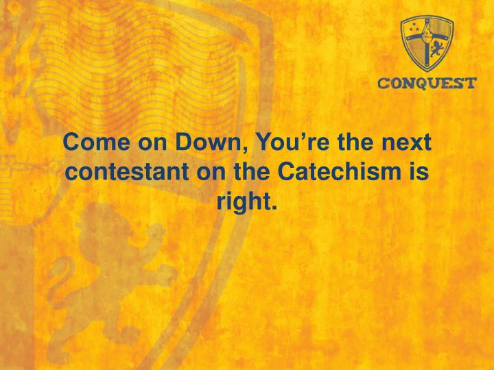Come on down you re the next contestant on the catechism is right