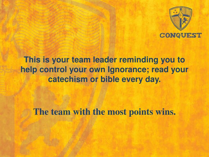 This is your team leader reminding you to help control your own Ignorance; read your catechism or bible every day.