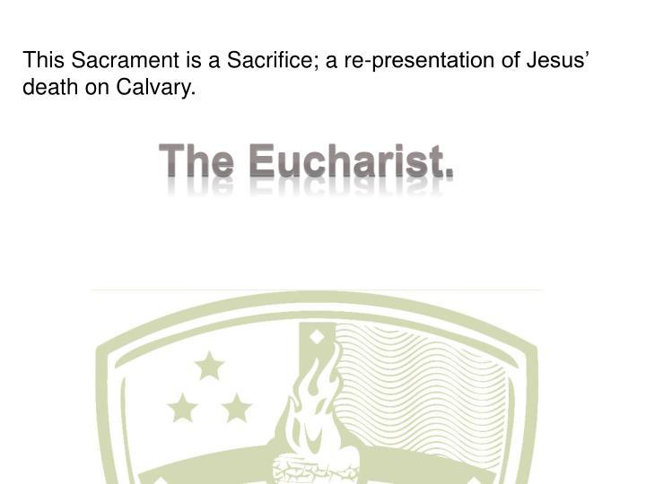 This Sacrament is a Sacrifice; a re-presentation of Jesus' death on Calvary.