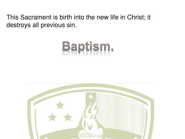 This Sacrament is birth into the new life in Christ; it destroys all previous sin.