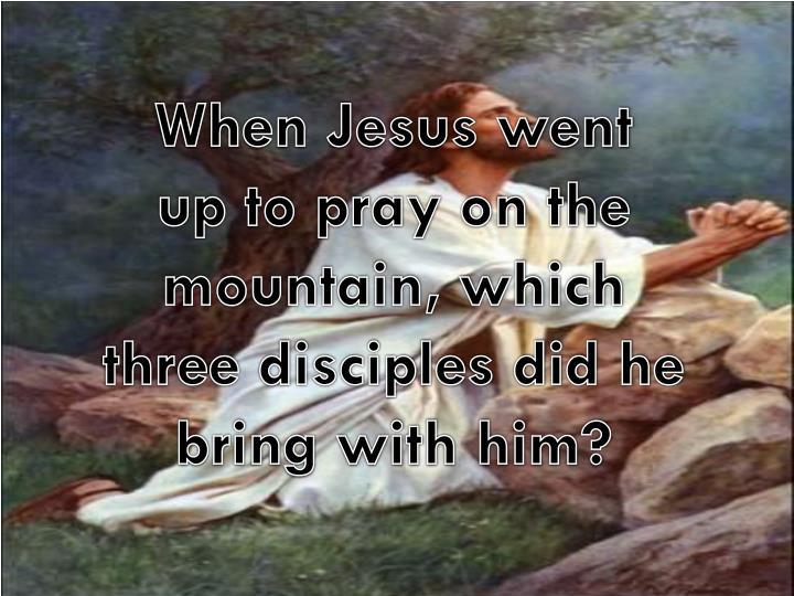 When Jesus went
