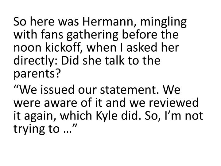 So here was Hermann, mingling with fans gathering before the noon kickoff, when I asked her directly: Did she talk to the parents?