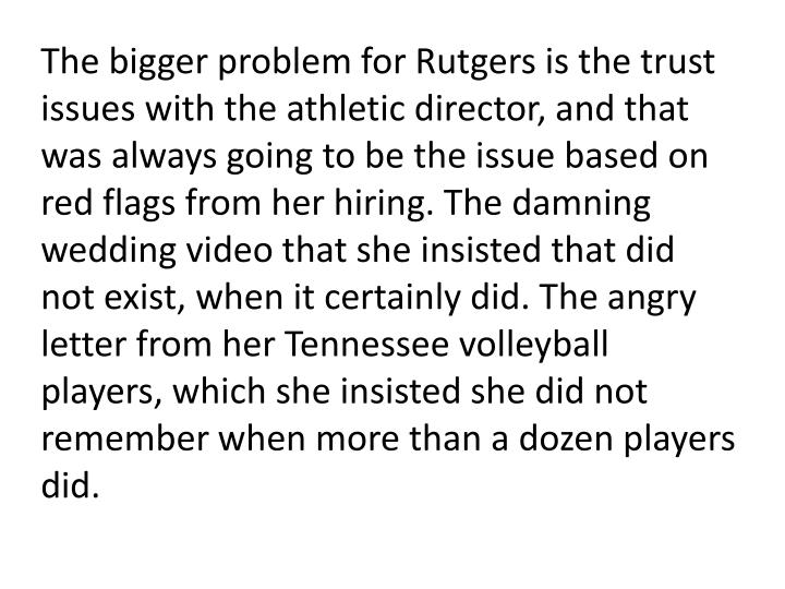 The bigger problem for Rutgers is the trust issues with the athletic director, and that was always going to be the issue based on red flags from her hiring. The damning wedding video that she insisted that did not exist, when it certainly did. The angry letter from her Tennessee volleyball players, which she insisted she did not remember when more than a dozen players did.