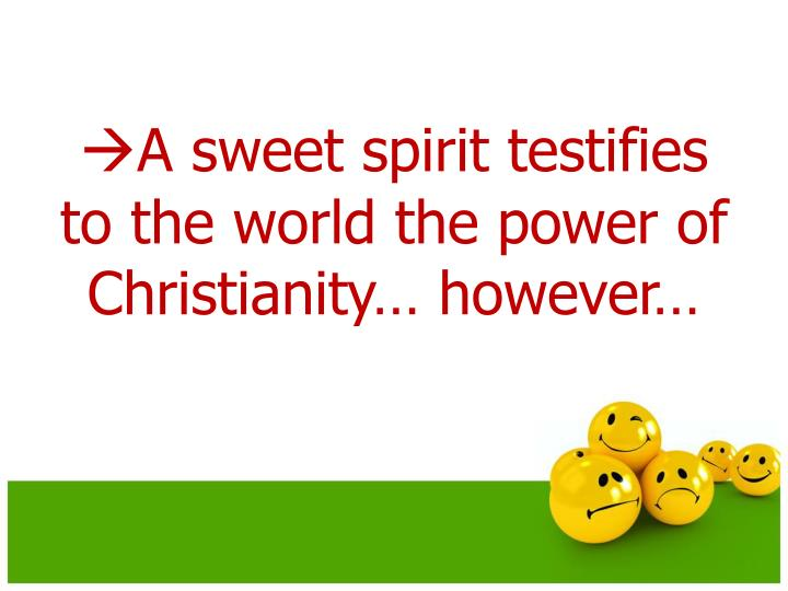 A sweet spirit testifies to the world the power of Christianity… however…