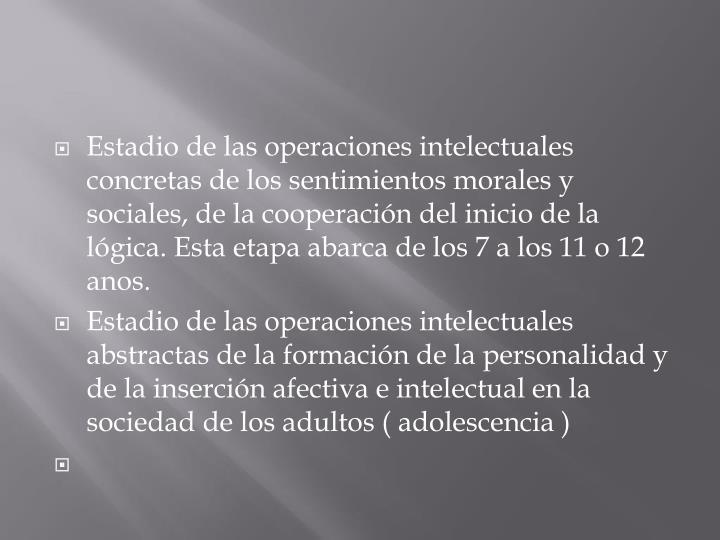 Estadio de las operaciones intelectuales concretas de los sentimientos morales y sociales, de la cooperación del inicio de la lógica.