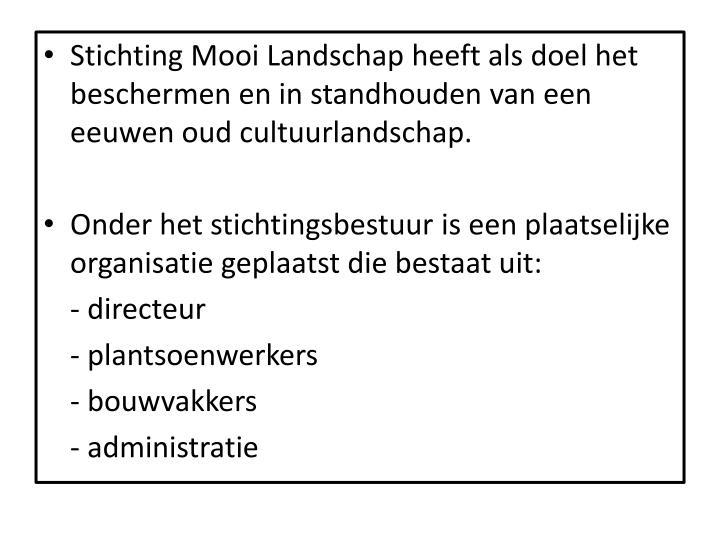 Stichting Mooi Landschap heeft als doel het beschermen en in standhouden van een eeuwen oud cultuurlandschap.