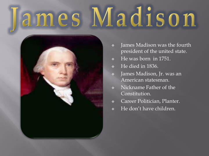 the contribution of james madison to america James madison jr (march 16, 1751 - june 28, 1836) was an american statesman and founding father who served as the fourth president of the united states from 1809 to 1817  he is hailed as the father of the constitution for his pivotal role in drafting and promoting the united states constitution and the bill of righ.