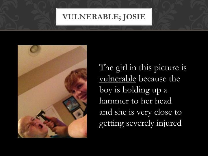 Vulnerable; josie