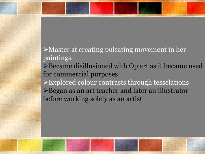 Master at creating pulsating movement in her paintings