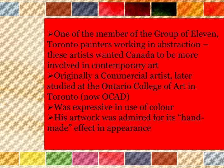 One of the member of the Group of Eleven, Toronto painters working in abstraction – these artists wanted Canada to be more involved in contemporary art
