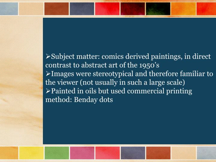 Subject matter: comics derived paintings, in direct contrast to abstract art of the 1950's