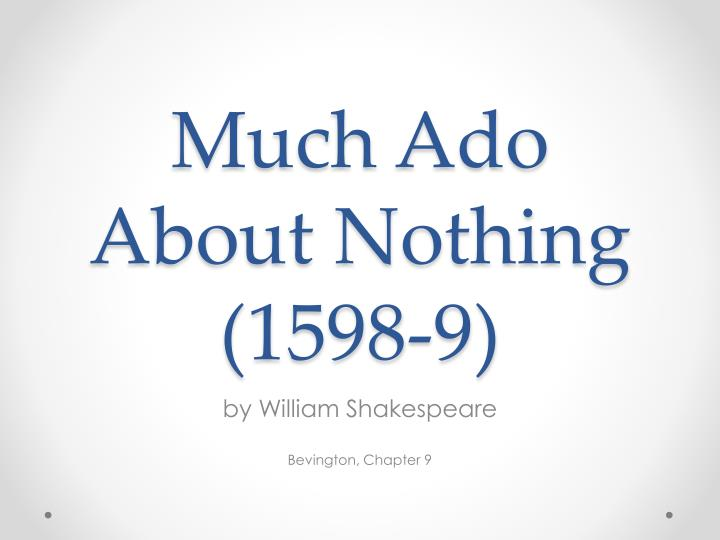 essay much nothing shakespeare Much ado about nothing is a comedy by william shakespeare thought to have been written in 1598 and 1599, as shakespeare was approaching the middle of his career the play was included in the first folio, published in 1623.