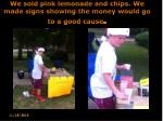 we sold pink lemonade and chips we made signs showing the money would go to a good cause