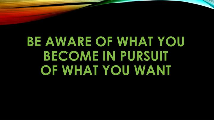 Be aware of what you become in pursuit