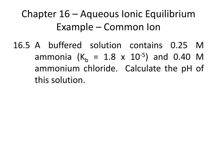 Chapter 16 – Aqueous Ionic Equilibrium Example – Common Ion