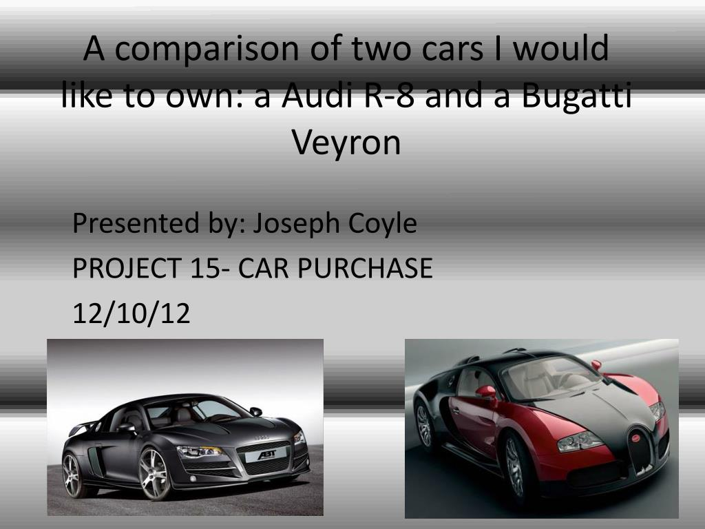 Ppt A Comparison Of Two Cars I Would Like To Own A Audi R 8 And A Bugatti Veyron Powerpoint Presentation Id 2332571