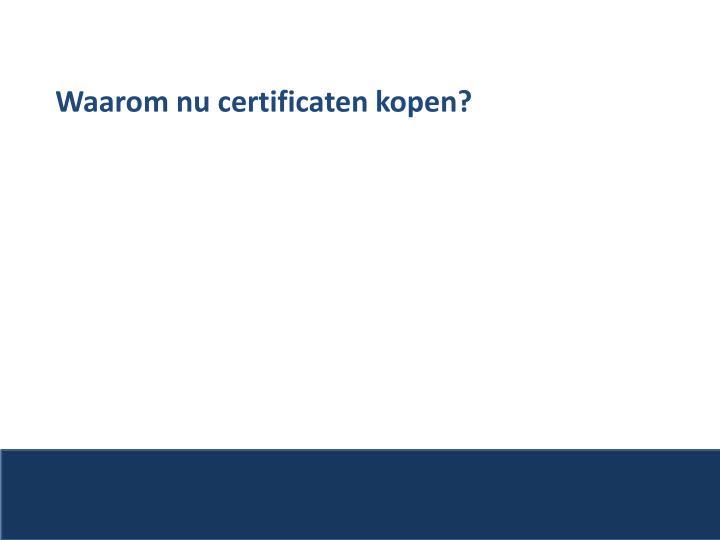 Waarom nu certificaten kopen?