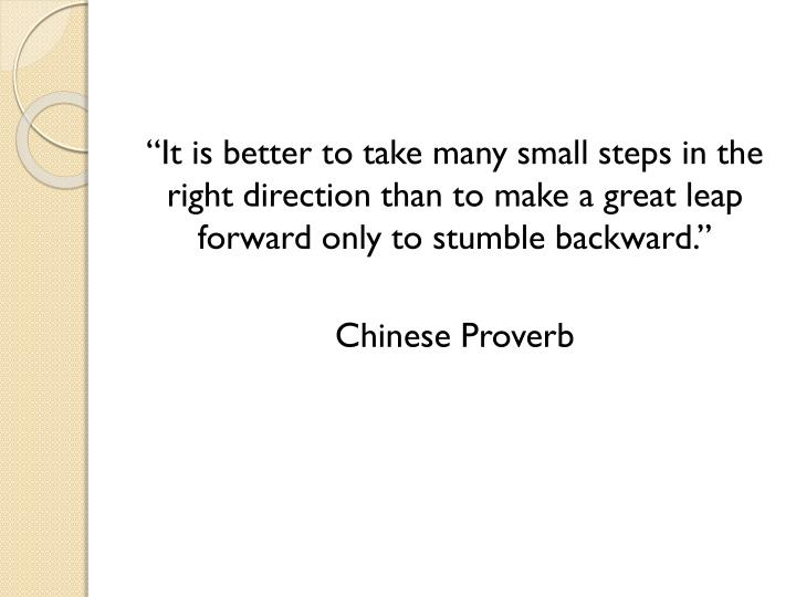 """It is better to take many small steps in the right direction than to make a great leap forward only to stumble backward."""