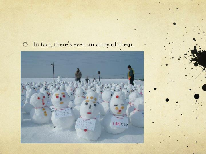 In fact, there's even an army of them.