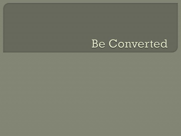 Be converted