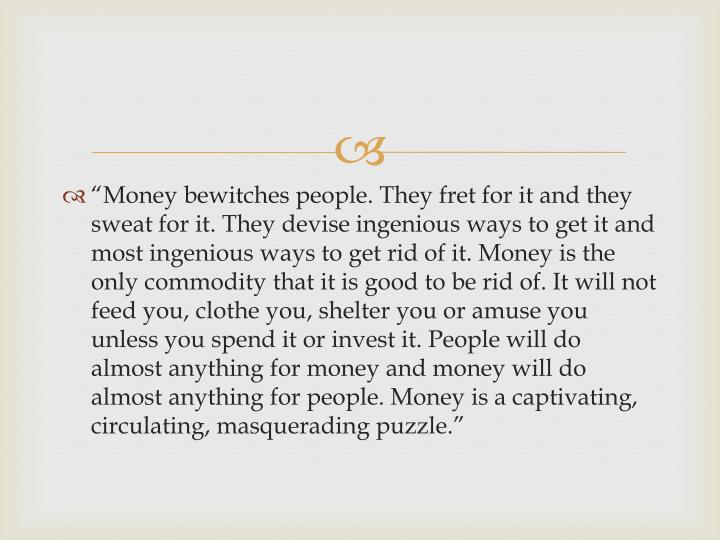"""""""Money bewitches people. They fret for it and they sweat for it. They devise ingenious ways to get it and most ingenious ways to get rid of it. Money is the only commodity that it is good to be rid of. It will not feed you, clothe you, shelter you or amuse you unless you spend it or invest it. People will do almost anything for money and money will do almost anything for people. Money is a captivating, circulating, masquerading puzzle."""""""