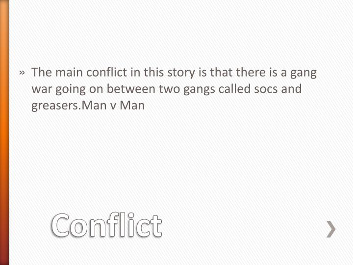 The main conflict in this story is that there is a gang war going on between two gangs called