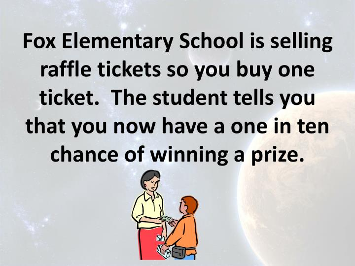Fox Elementary School is selling raffle tickets so you buy one ticket.  The student tells you that you now have a one in ten chance of winning a prize.