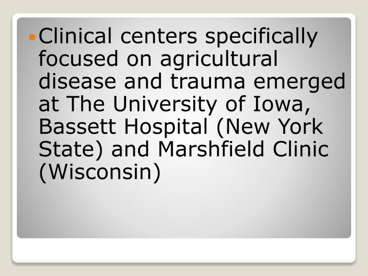Clinical centers specifically focused on agricultural disease and trauma emerged at The University of Iowa, Bassett Hospital (New York State) and Marshfield Clinic (Wisconsin)