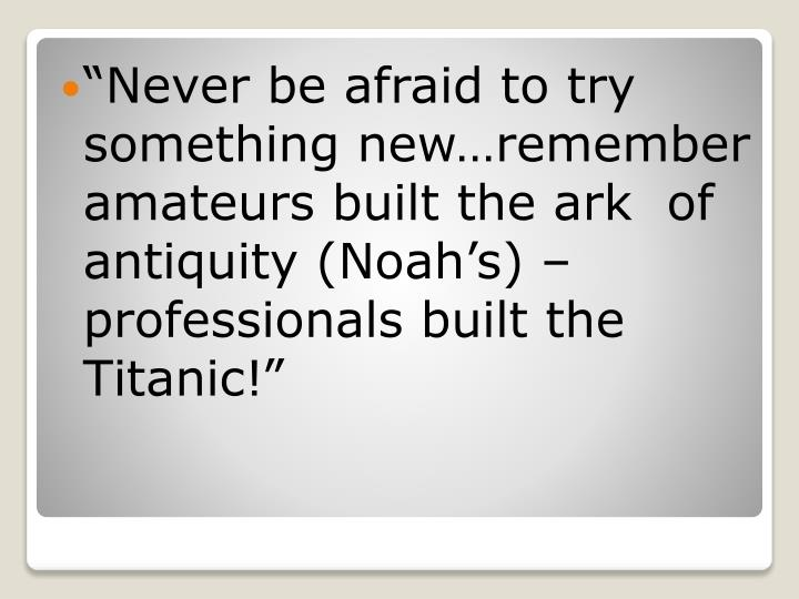 """Never be afraid to try something new…remember amateurs built the ark  of antiquity (Noah's) – professionals built the Titanic!"""