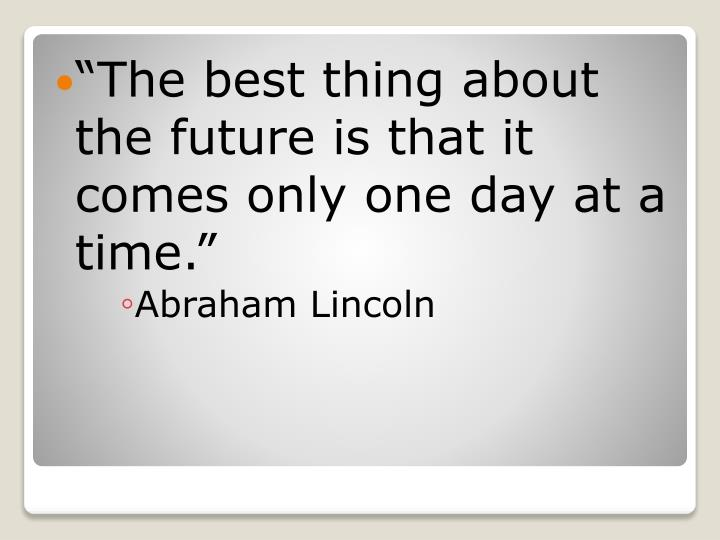 """The best thing about the future is that it comes only one day at a time."""