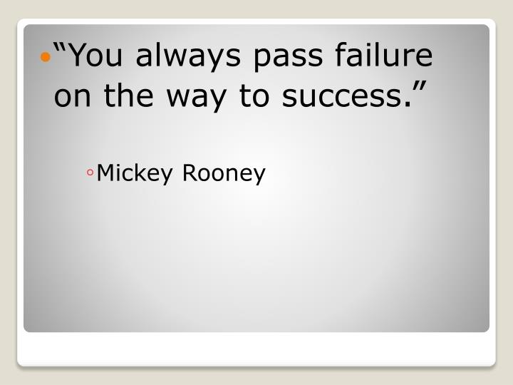 """You always pass failure on the way to success"