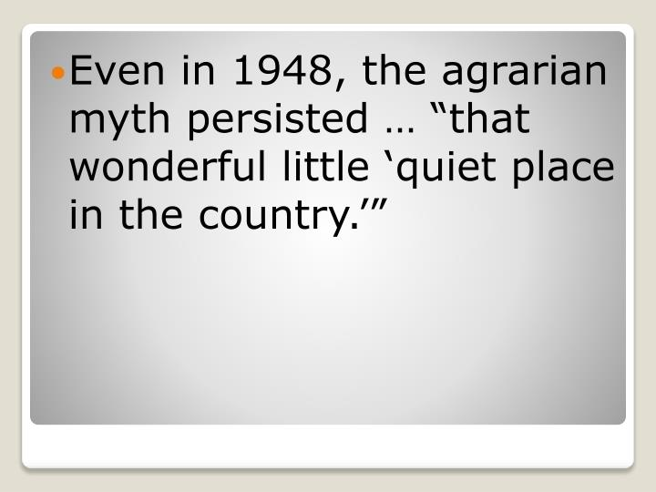 "Even in 1948, the agrarian myth persisted … ""that wonderful little 'quiet place in the country.'"""