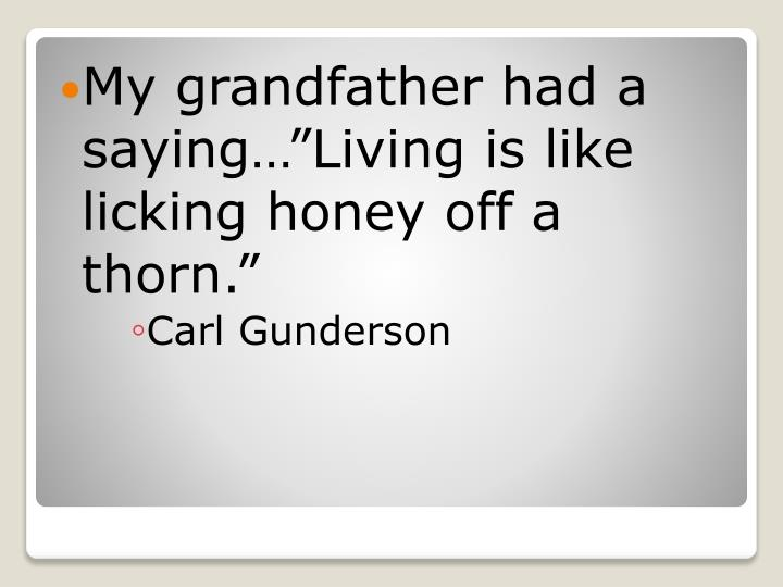 "My grandfather had a saying…""Living is like licking honey off a thorn."""