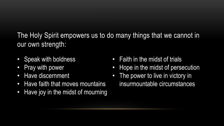 The Holy Spirit empowers us to do many things that we cannot in our own strength