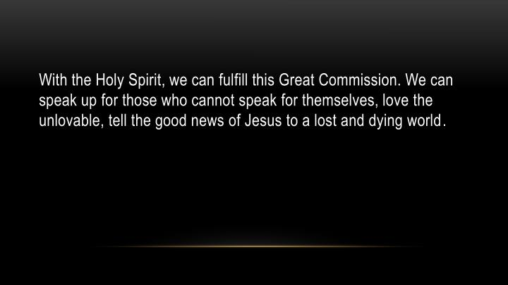 With the Holy Spirit, we can fulfill this Great Commission. We can speak up for those who cannot speak for themselves, love the unlovable, tell the good news of Jesus to a lost and dying world