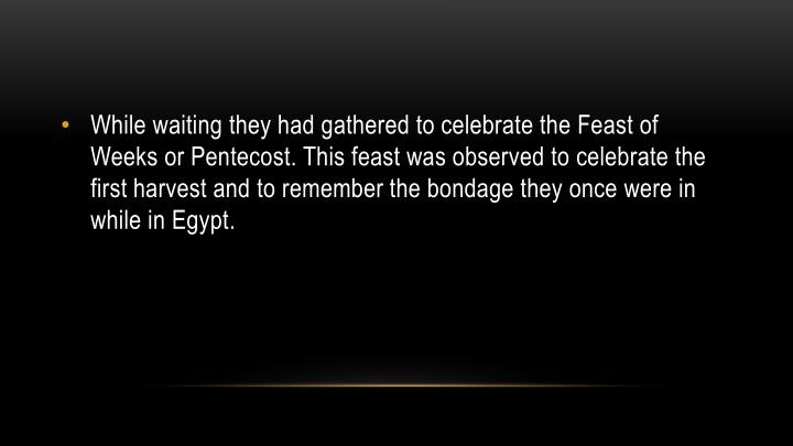 While waiting they had gathered to celebrate the Feast of Weeks or Pentecost. This feast was observed to celebrate the first harvest and to remember the bondage they once were in while in Egypt