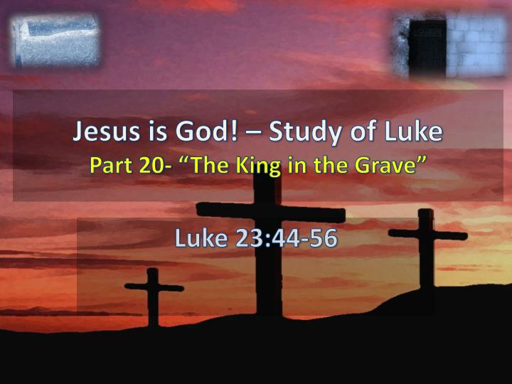 jesus is god study of luke part 20 the king in the grave n.