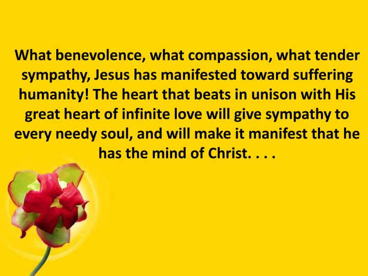 What benevolence, what compassion, what tender sympathy, Jesus has manifested toward suffering humanity! The heart that beats in unison with His great heart of infinite love will give sympathy to every needy soul, and will make it manifest that he has the mind of Christ. . . .